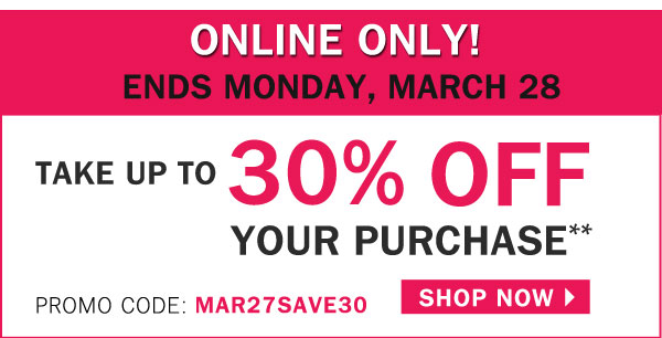 ONLINE ONLY: ENDS MONDAY MARCH, 28! Take  up to 30% OFF your purchase** Use promo code: MAR27SAVE30. SHOP NOW