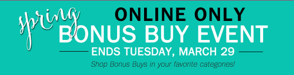 ONLINE ONLY: SPRING BONUS BUY EVENT! Ends  Tuesday, March 29. Shop Bonus Buys in your favorite categories!