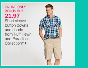 ONLINE ONLY BONUS BUY: 21.97 Short sleeve  button downs and shorts from Ruff Hewn and Paradise Collection.