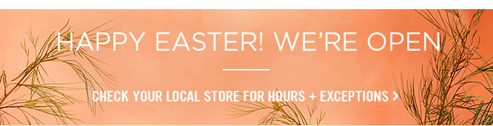 Happy Easter! We're Open. Check your local store for hours + exceptions.