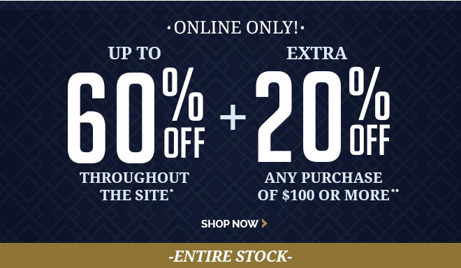 ONLINE ONLY - UP TO 60% OFF* - THROUGHOUT THE SITE + EXTRA 20%** OFF Any purchase of $100 or more.