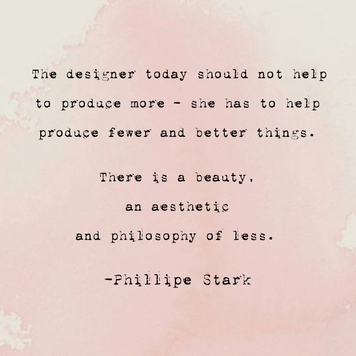"""""""The designer today should not help to produce more–- she has to help produce fewer and better things.  There is a beauty, an aesthetic and philosophy of less.""""  -Phillipe Stark"""