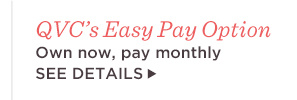 QVC's Easy Pay Option — Own now, pay monthly.  SEE DETAILS