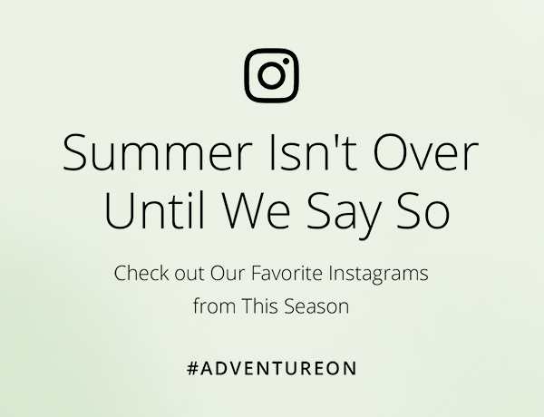 Summer Isn't Over Until We Say So | Check Out Our Favorite Instagrams from This Season | # ADVENTUREON