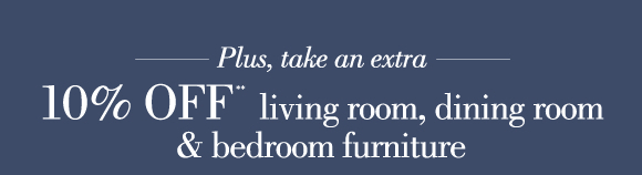 Plus take an extra 10% OFF living room, dinning room & bedroom furniture