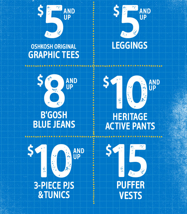$5 and up OshKosh Original Graphic Tees | $5 and up Leggings | $8 and up B'gosh blue jeans | $10 and up Heritage active pants | $10 and up 3–piece Pjs & Tunics | $15 Puffer vests