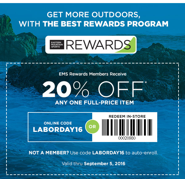 GET MORE OUTDOORS, WITH THE BEST REWARDS PROGRAM. EMS Rewards Members Recieve 20% OFF any one full-priced item. TO REDEEM USE ONLINE CODE LABORDAY16, NOT A MEMBER? USE CODE TO AUTO ENROLL VALID THROUGH SEPT 5, 2016!