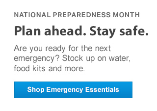 Plan ahead. Stay safe. Are you ready for the next emergency? Stock up on water, food kits and more.