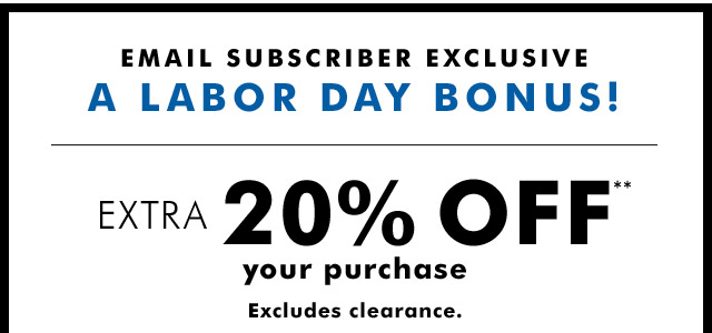 EMAIL SUBSCRIBER EXCLUSIVE A LABOR DAY BONUS! | EXTRA 20% OFF**