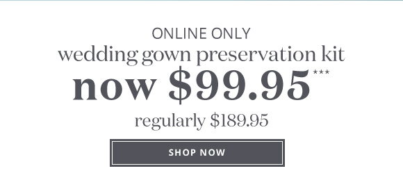 ONLINE ONLY - wedding gown preservation kit - NOW $99.95*** - regularly $189.95 - SHOP NOW