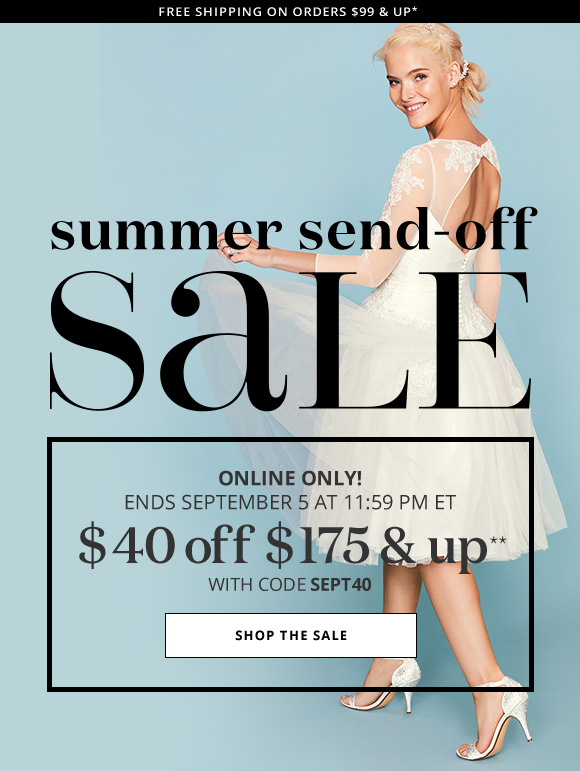 FREE SHIPPING ON ORDERS $99 AND UP* - summer send-off SALE - ONLINE ONLY! ENDS SEPTEMBER 6 AT 11:59 PM ET - $40 OFF $175 & up** WITH CODE SEPT40 - SHOP THE SALE