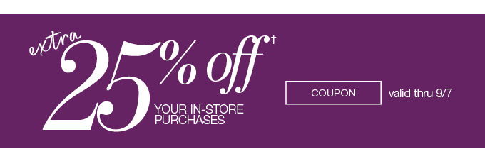extra 25% off your in-store purchases.  COUPON valid thru 9/7