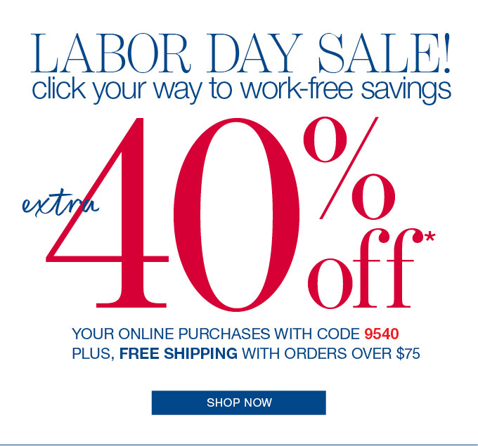 LABOR DAY SALE! click your way to work-free savings.  extra 40% off.  YOUR ONLINE PURCHASES WITH CODE 9540 PLUS, FREE SHIPPING WITH ORDERS OVER $75. SHOP NOW.
