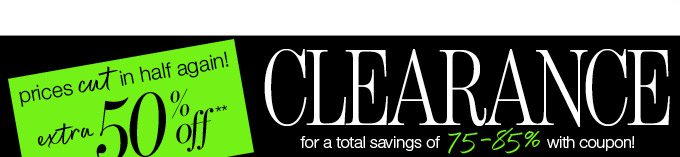 prices cut in half again! extra 50% off**.  CLEARANCE for a total savings of 75-85% with coupon!  valid thru 9/15.  COUPON or use code CLR50