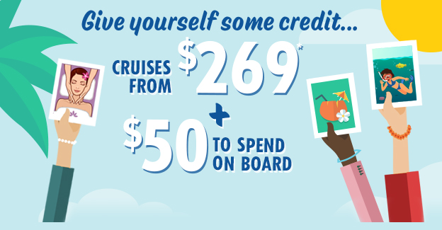 CRUISES FROM $269 + $50 TO SPEND ON BOARD