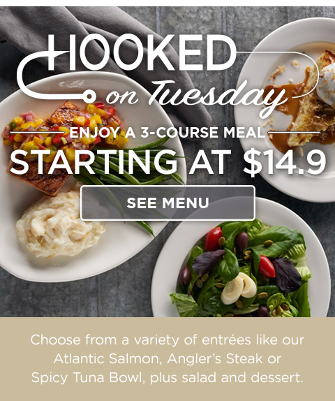 Hooked on Tuesday: Enjoy a 3-course meal starting at $14.9. Choose from a variety of entrées like our Atlantic Salmon,Angler's Steak or Spicy Tuna Bowl, plus salad and dessert.