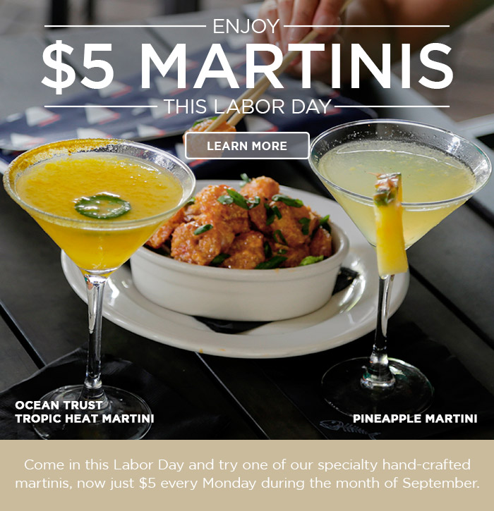 Enjoy $5 Martinis this Labor Day! Come in this Labor Day and try one of our specialty hand-crafted martinis, now just $5 every Monday during the month of September. Learn more at BonefishGrill.com/Specials.