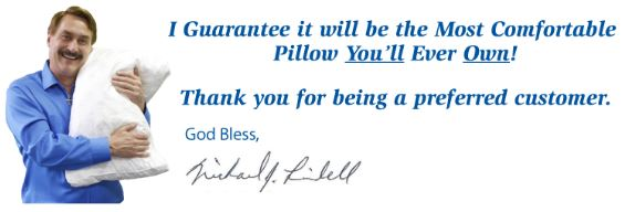 MyPillow is guaranteed to be the most comfortable pillow you'll ever own!  Thank you for being a preferred customer!