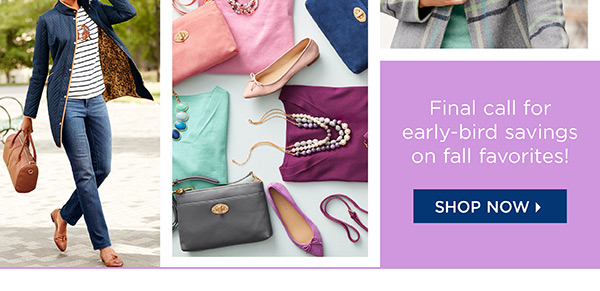 25% off regular-price styles. Final call for early-bird savings on fall favorites! Shop Now