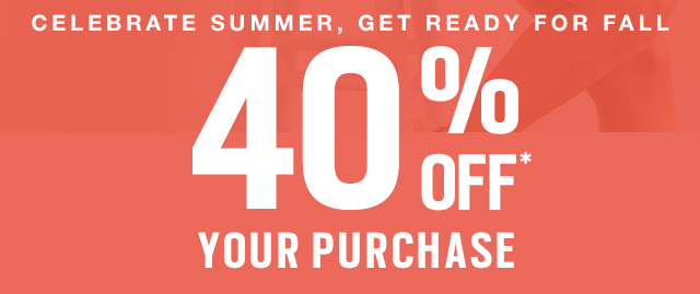 40% OFF* YOUR PURCHASE
