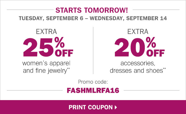 Starts tomorrow! Tuesday, September 6** Wednesday, September 14 EXTRA 25% off  women's apparel and fine jewelry** EXTRA 20% off accessories, dresses and shoes** Promo code:  FASHMLRFA16. Print coupon.