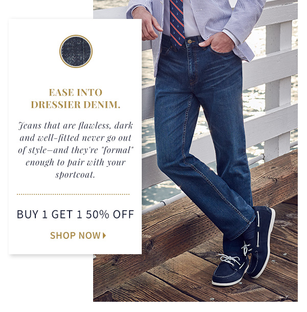 Ease into Dressier Denim. Choose a newer  pair of jeans that's flawless, dark and well-fitted. Buy 1 Get 1 50%  Off, Shop Now>
