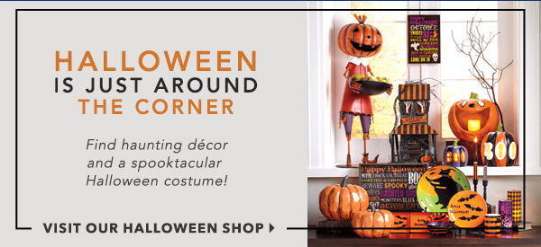 Halloween is around the corner. Find haunting decor and costumes. Visit our halloween shop.