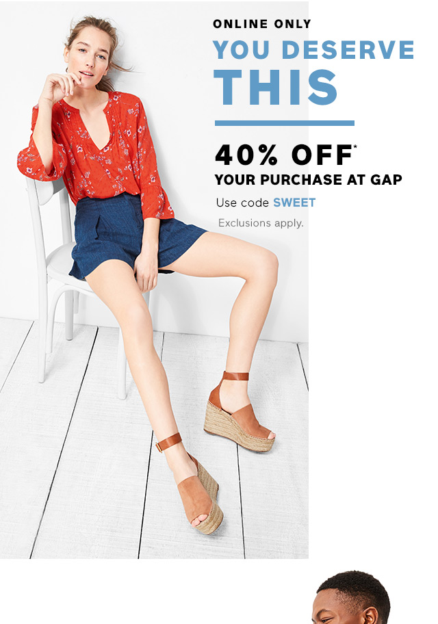 YOU DESERVE THIS | 40% OFF* YOUR PURCHASE AT GAP